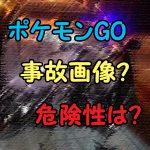ポケモンGOで悲惨な事故画像!日本での危険性と対策は?禁止の噂も?
