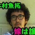 木村魚拓と結婚した嫁は誰?大学が高学歴すぎと話題に!元彼女とは一体?
