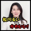 松川るいはかわいいけど結婚して夫や子供が?高校や大学がエリート!